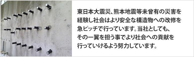 東日本大震災、熊本地震等未曾有の災害を経験し社会はより安全な構造物への改修を急ピッチで行っています。当社としても、その一翼を担う事でより社会への貢献を行っていける様に努力しています。